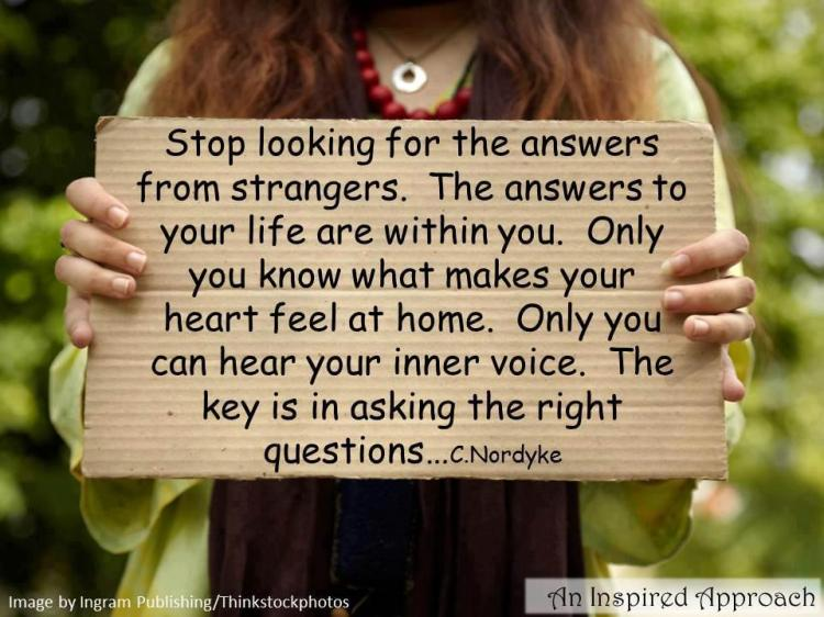 Stop looking for the answers from strangers the answers to your life are within you only you know what makes your heart feel at home